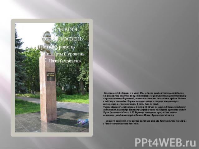 Отличился А.П. Коряков и в июле 1944 года при освобождении села Боднаров Станиславской области. Из противотанкового ружья подбил вражеский танк, а противотанковой гранатой уничтожил экипаж самоходного орудия. Вскочив в подбитую самоходку, Коря…