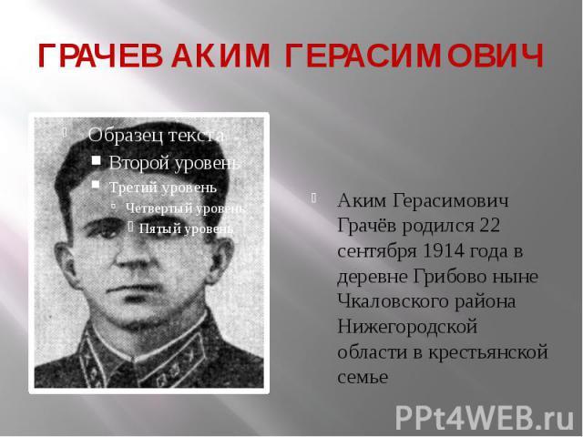 ГРАЧЕВ АКИМ ГЕРАСИМОВИЧ Аким Герасимович Грачёв родился22 сентября 1914 годав деревне Грибово ныне Чкаловского района Нижегородской области в крестьянской семье