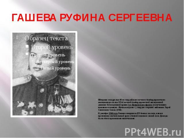 ГАШЕВА РУФИНА СЕРГЕЕВНА Штурман эскадрильи46-го гвардейского ночного бомбардировочного авиационного полка325-й ночной бомбардировочной авиационной дивизии4-й воздушной армии2-го Белорусского фронта(получившего название …