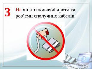 Не чіпати живлячі дроти тароз'єми сполучних кабелів.