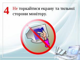 Не торкайтися екрану та тильноїсторони монітору.