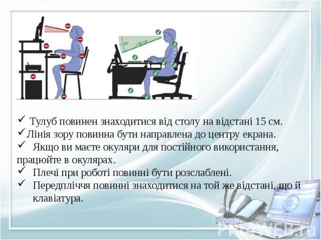 Тулуб повинен знаходитися від столу на відстані 15 см.Лінія зору повинна бути направлена до центру екрана.Якщо ви маєте окуляри для постійного використання,працюйте в окулярах.Плечі при роботі повинні бути розслаблені.Передпліччя повинні знаходитися…