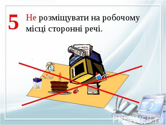 Не розміщувати на робочомумісці сторонні речі.