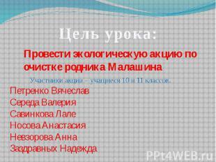 Цель урока:Провести экологическую акцию по очистке родника Малашина Участники ак