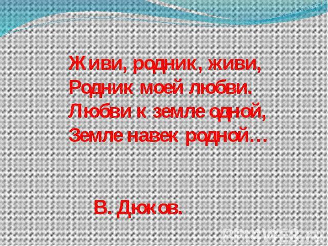 Живи, родник, живи,Родник моей любви.Любви к земле одной,Земле навек родной… В. Дюков.