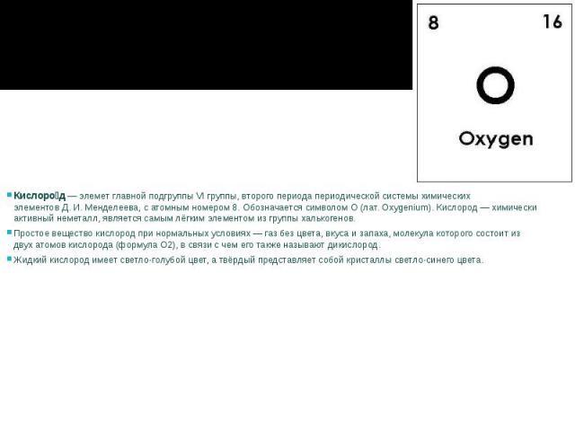 Кислоро д—элеметглавной подгруппы VI группы, второго периодапериодической системы химических элементовД.И.Менделеева, сатомным номером8. Обозначается символомO(лат.Oxygenium). К…