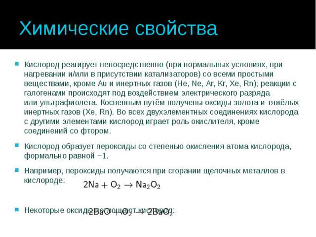 Химические свойства Кислород реагирует непосредственно (при нормальных условиях, при нагревании и/или в присутствии катализаторов) со всеми простыми веществами, кромеAuи инертных газов(He, Ne, Ar, Kr, Xe, Rn); реакции с галогенами …