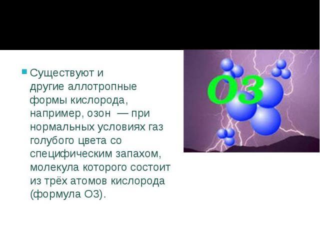 Существуют и другиеаллотропные формыкислорода, например,озон— при нормальных условиях газ голубого цвета со специфическим запахом, молекула которого состоит из трёх атомов кислорода (формула O3). Существуют и другие&nbs…