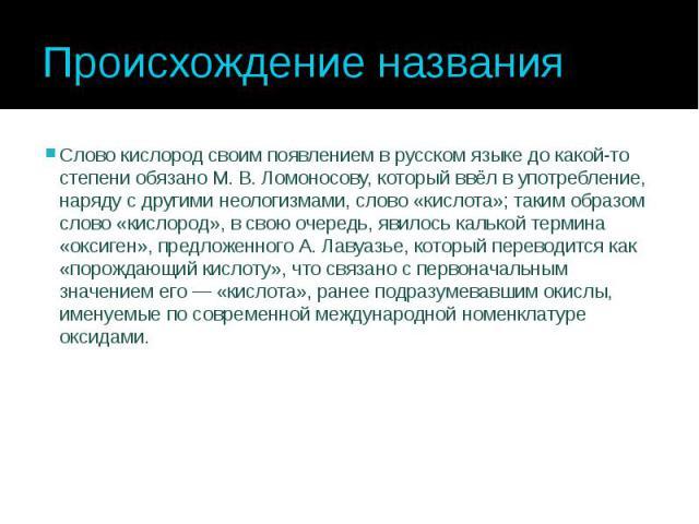 Происхождение названия Слово кислород своим появлением в русском языке до какой-то степени обязано М.В.Ломоносову, который ввёл в употребление, наряду с другими неологизмами, слово «кислота»; таким образом слово «кислород», в свою очеред…