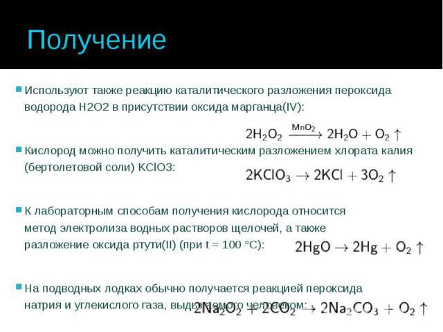 Получение Используют также реакциюкаталитическогоразложенияпероксида водородаН2О2в присутствииоксида марганца(IV): Кислород можно получить каталитическим разложением хлората калия (бертолетовой соли) KClO3: К лабо…