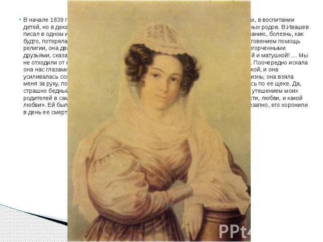 В начале 1839 г. в Туринск приехала мать Камиллы, помогала ей в семейных делах, в воспитании детей, но в декабре этого года Камилла простудилась и умерла от преждевременных родов. В.Ивашев писал в одном из писем: «В ночь, предшествовавшую нашему гор…