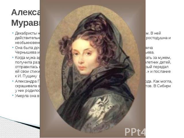 Александра Григорьевна Муравьева Декабристы называли Александру Муравьеву своим ангелом-хранителем. В ней действительно было что-то поэтически-возвышенное, хотя и была она простодушна и необыкновенно естественна в отношениях с людьми. Она была…