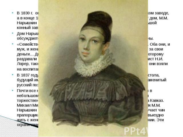 В 1830 г. она с мужем переселяется в отдельную комнату в Петровском заводе, а в конце 1832 г. уезжают на поселение в Курган. Здесь они покупают дом, М.М. Нарышкин занимается сельским хозяйством и даже содержит небольшой конный завод. В 1830 г.…