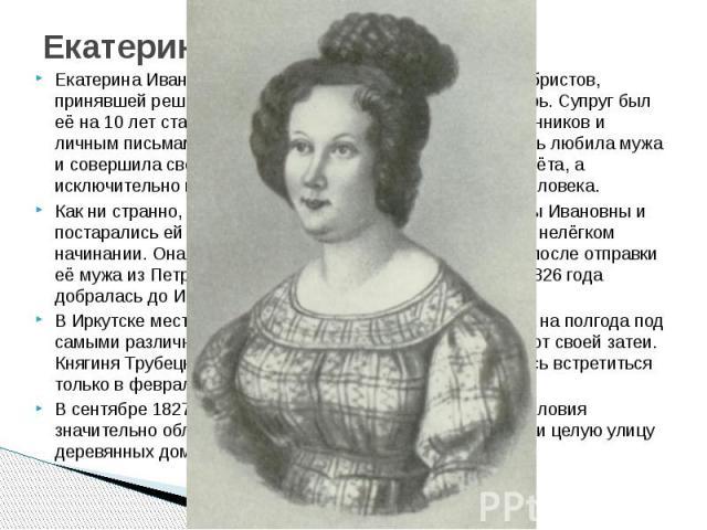 Екатерина Трубецкая Екатерина Ивановна Трубецкая была первой из жён декабристов, принявшей решение отправиться вслед за мужем в Сибирь. Супруг был её на 10 лет старше, но, судя по свидетельствам современников и личным письмам, из которых часть сохра…