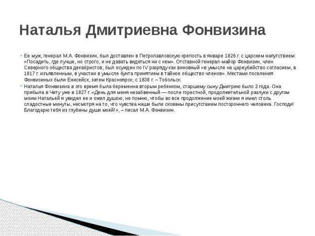 Наталья Дмитриевна Фонвизина Ее муж, генерал М.А. Фонвизин, был доставлен в Петропавловскую крепость в январе 1826 г. с царским напутствием: «Посадить, где лучше, но строго, и не давать видеться ни с кем». Отставной генерал-майор Фонвизин, член Севе…