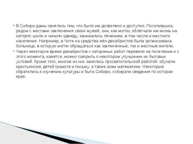 В Сибири дамы занялись тем, что было им дозволено и доступно. Поселившись рядом с местами заключения своих мужей, они, как могли, облегчали им жизнь на каторге: шили и чинили одежду, занимались лечением, в том числе и местного населения. Например, в…