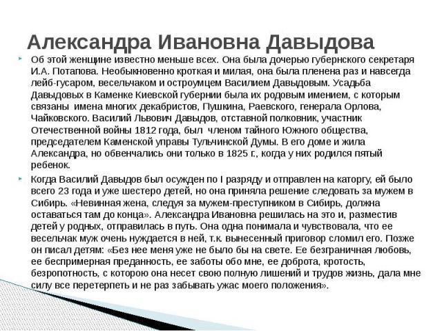 Александра Ивановна Давыдова Об этой женщине известно меньше всех. Она была дочерью губернского секретаря И.А. Потапова. Необыкновенно кроткая и милая, она была пленена раз и навсегда лейб-гусаром, весельчаком и остроумцем Василием Давыдовым. Усадьб…