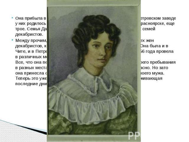 Она прибыла в Читинский острог в марте 1828 г. В Чите и в Петровском заводе у них родилось еще четверо детей, а позже, на поселении в Красноярске, еще трое. Семья Давыдовых была одной из самых многодетных семей декабристов. Она прибыла в Читинский о…