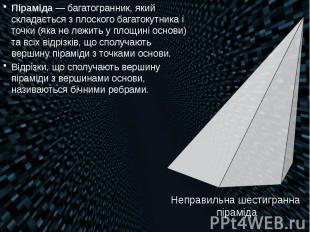 Піраміда— багатогранник, який складається з плоского багатокутника і точки