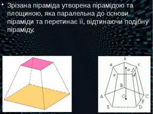 Зрізана піраміда утворена пірамідою та площиною, яка паралельна до основи пірамі