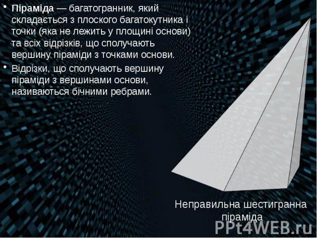 Піраміда— багатогранник, який складається з плоского багатокутника і точки (яка не лежить у площині основи) та всіх відрізків, що сполучають вершину піраміди з точками основи. Піраміда— багатогранник, який складається з плоского багатоку…