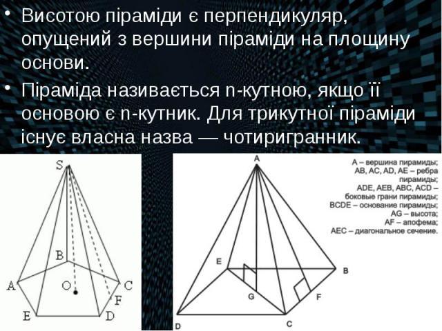 Висотою піраміди є перпендикуляр, опущений з вершини піраміди на площину основи. Висотою піраміди є перпендикуляр, опущений з вершини піраміди на площину основи. Піраміда називається n-кутною, якщо її основою є n-кутник. Для трикутної піраміди існує…