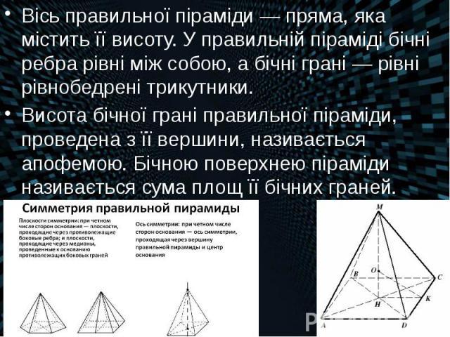 Вісь правильної піраміди— пряма, яка містить її висоту. У правильній піраміді бічні ребра рівні між собою, а бічні грані— рівні рівнобедрені трикутники. Вісь правильної піраміди— пряма, яка містить її висоту. У правильній піраміді …