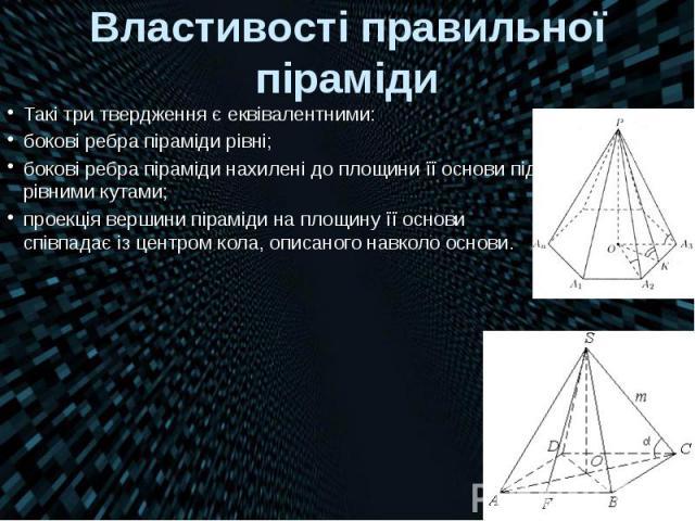 Властивості правильної піраміди Такі три твердження є еквівалентними: бокові ребра піраміди рівні; бокові ребра піраміди нахилені до площини її основи під рівними кутами; проекція вершини піраміди на площину її основи співпадає із центром кола, опис…