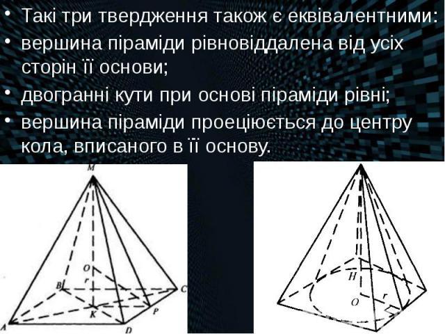 Такі три твердження також є еквівалентними: Такі три твердження також є еквівалентними: вершина піраміди рівновіддалена від усіх сторін її основи; двогранні кути при основі піраміди рівні; вершина піраміди проеціюється до центру кола, вписаного в її…
