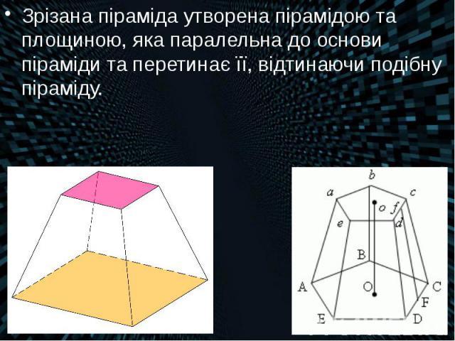 Зрізана піраміда утворена пірамідою та площиною, яка паралельна до основи піраміди та перетинає її, відтинаючи подібну піраміду. Зрізана піраміда утворена пірамідою та площиною, яка паралельна до основи піраміди та перетинає її, відтинаючи подібну п…