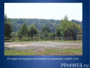 По краю площадки озеленение из деревьев создаёт уют. По краю площадки озеленение