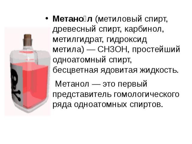 Метано л(метиловый спирт, древесный спирт, карбинол, метилгидрат, гидроксид метила)— CH3OH, простейший одноатомный спирт, бесцветнаяядовитаяжидкость. Метанол— это первый представительгомологического рядаодно…