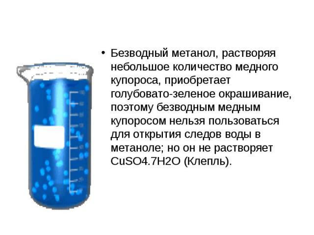 Безводный метанол, растворяя небольшое количество медного купороса, приобретает голубовато-зеленое окрашивание, поэтому безводным медным купоросом нельзя пользоваться для открытия следов воды в метаноле; но он не растворяет CuSO4.7H2O (Клепль).