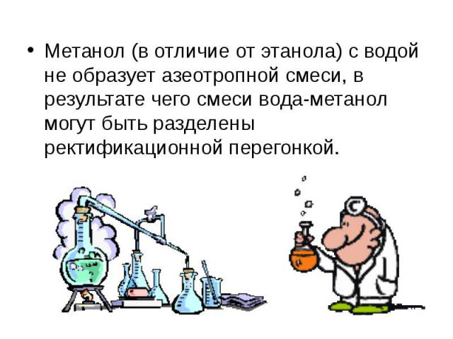 Метанол (в отличие от этанола) с водой не образуетазеотропнойсмеси, в результате чего смеси вода-метанол могут быть разделены ректификационной перегонкой.