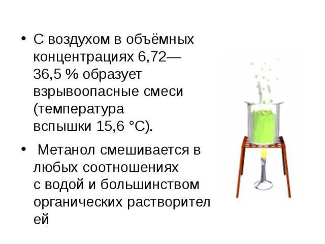 С воздухом в объёмных концентрациях 6,72—36,5% образует взрывоопасные смеси (температура вспышки15,6°C). Метанол смешивается в любых соотношениях сводойи большинством органическихрастворителей