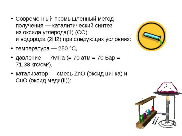Современный промышленный метод получения— каталитический синтез изоксида углерода(II)(CO) иводорода(2H2) при следующих условиях: температура— 250°C, давление— 7МПа (= 70атм= 70 Бар = 71,38 …