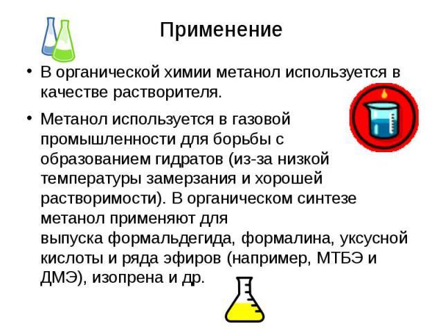 Применение В органической химии метанол используется в качестве растворителя. Метанол используется в газовой промышленности для борьбы с образованиемгидратов(из-за низкой температуры замерзания и хорошей растворимости). В органическом си…