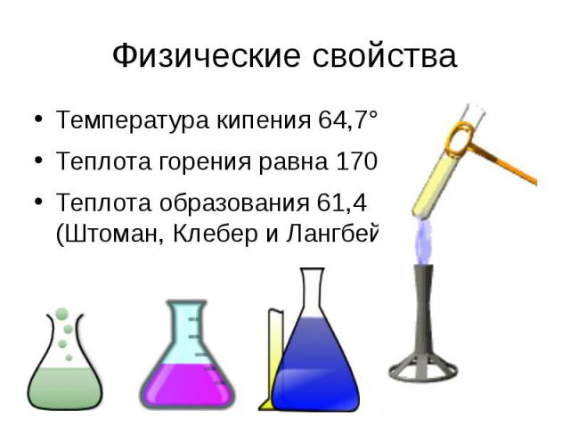 Физические свойства Температура кипения64,7°. Теплота горения равна 170,6, Теплота образования61,4 (Штоман,КлебериЛангбейн).