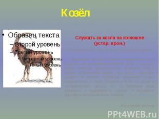 КозёлСлужить за козла на конюшне(устар. ирон.) Бездельничать, бесцельно проводит
