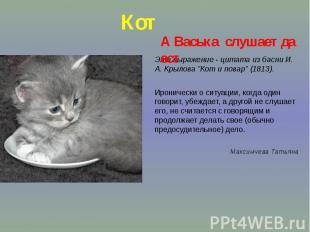 """КотЭто выражение - цитата из басни И. А. Крылова """"Кот и повар"""" (1813)."""