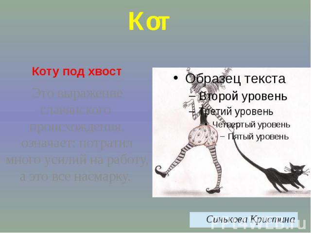КотКоту под хвостЭто выражение славянского происхождения, означает: потратил много усилий на работу, а это все насмарку.