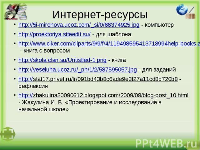 Интернет-ресурсыhttp://5i-mironova.ucoz.com/_si/0/66374925.jpg - компьютерhttp://proektoriya.siteedit.su/ - для шаблонаhttp://www.clker.com/cliparts/9/9/f/4/119498595413718994help-books-aj.svg_aj_ash_01.svg.hi.png - книга с вопросомhttp://skola.clan…
