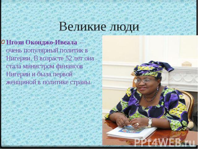 Великие людиНгози Оконджо-Ивеала – очень популярный политик в Нигерии. В возрасте 52 лет она стала министром финансов Нигерии и была первой женщиной в политике страны.