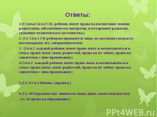 Ответы: 1 (Статья 54 п.2 СК, ребенок имеет права на воспитание своими родителями
