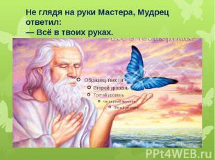 Не глядя на руки Мастера, Мудрец ответил: — Всё в твоих руках.