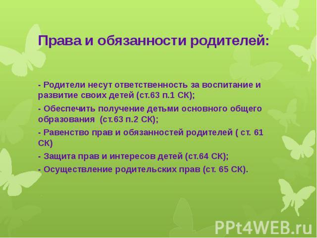Права и обязанности родителей: - Родители несут ответственность за воспитание и развитие своих детей (ст.63 п.1 СК); - Обеспечить получение детьми основного общего образования (ст.63 п.2 СК); - Равенство прав и обязанностей родителей ( ст. 61 СК) - …
