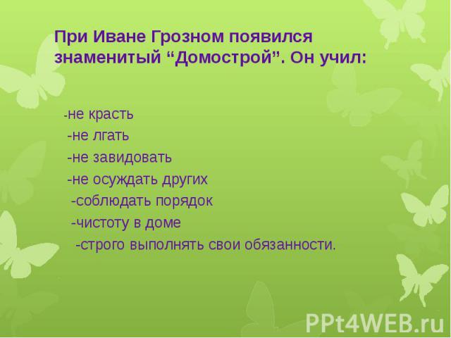 """При Иване Грозном появился знаменитый """"Домострой"""". Он учил: -не красть -не лгать -не завидовать -не осуждать других -соблюдать порядок -чистоту в доме -строго выполнять свои обязанности."""