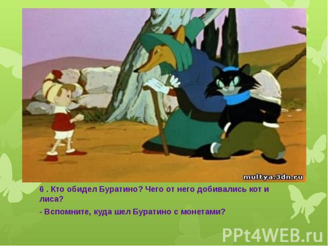 6 . Кто обидел Буратино? Чего от него добивались кот и лиса? - Вспомните, куда шел Буратино с монетами?