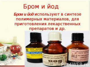 Бром и йод Бром и йод используют в синтезе полимерных материалов, для приготовле