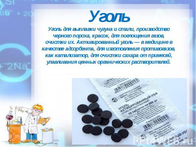 Уголь Уголь для выплавки чугуна и стали, производство черного пороха, красок, для поглощения газов, очистки их. Активированный уголь — в медицине в качестве адсорбента, для изготовления противогазов, как катализатор, для очистки сахара от примесей, …